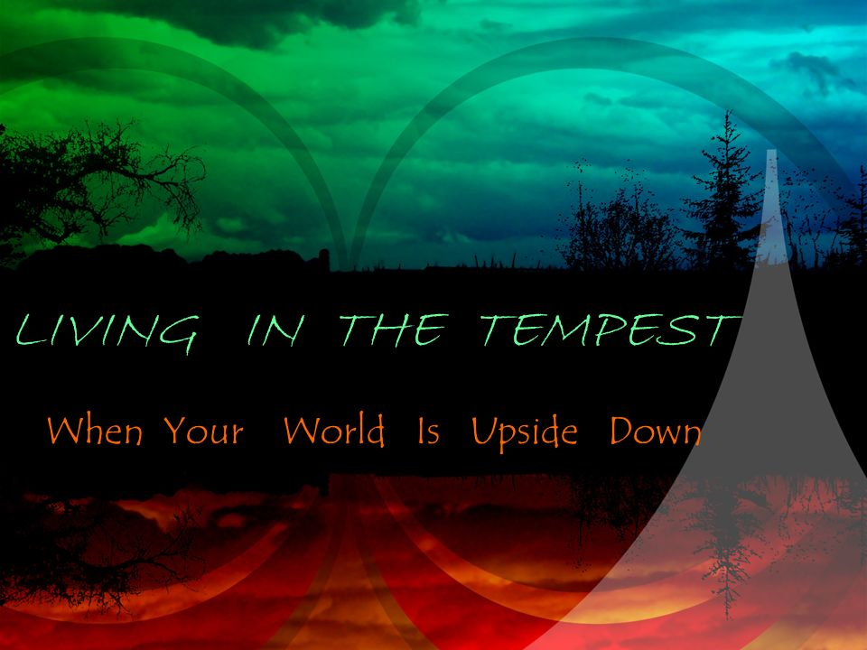 LIVING IN THE TEMPEST When Your World Is Upside Down