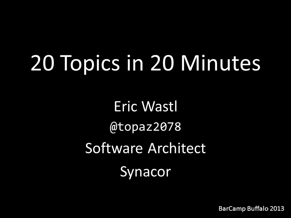 20 Topics in 20 Minutes Eric Wastl @topaz2078 Software Architect Synacor BarCamp Buffalo 2013
