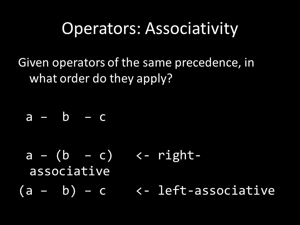 Operators: Associativity Given operators of the same precedence, in what order do they apply.