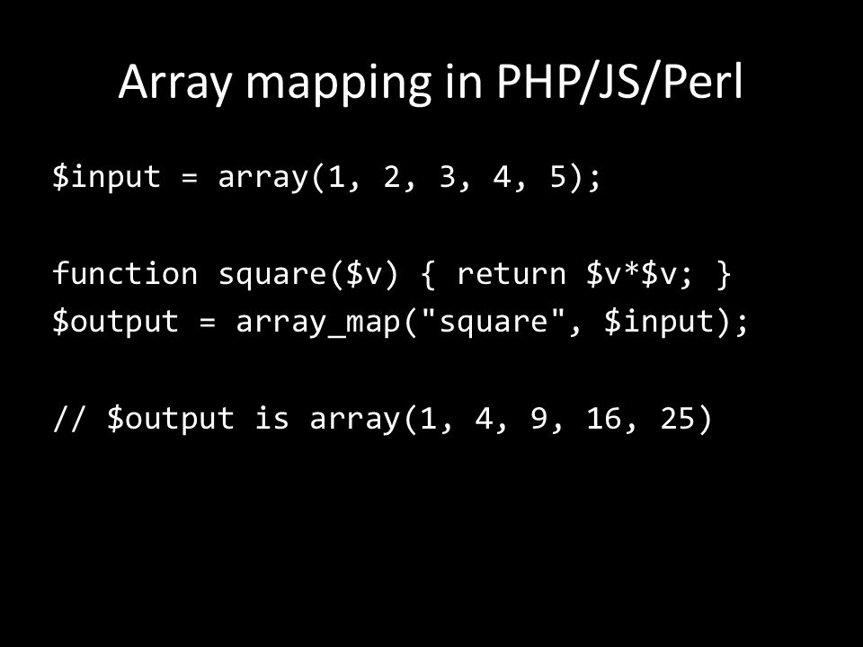 Array mapping in PHP/JS/Perl $input = array(1, 2, 3, 4, 5); function square($v) { return $v*$v; } $output = array_map( square , $input); // $output is array(1, 4, 9, 16, 25)