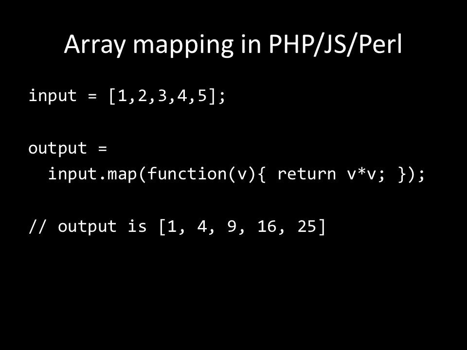 Array mapping in PHP/JS/Perl input = [1,2,3,4,5]; output = input.map(function(v){ return v*v; }); // output is [1, 4, 9, 16, 25]
