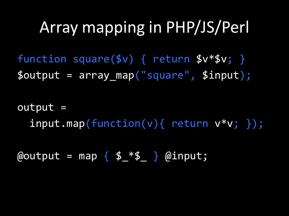 Array mapping in PHP/JS/Perl function square($v) { return $v*$v; } $output = array_map( square , $input); output = input.map(function(v){ return v*v; }); @output = map { $_*$_ } @input;
