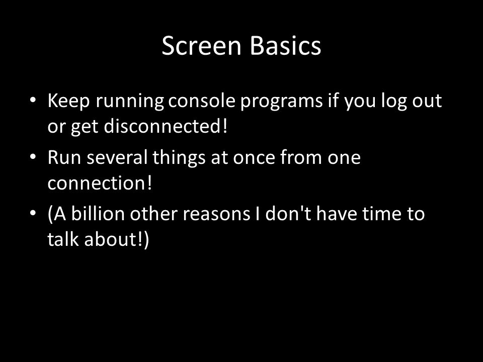 Screen Basics Keep running console programs if you log out or get disconnected.