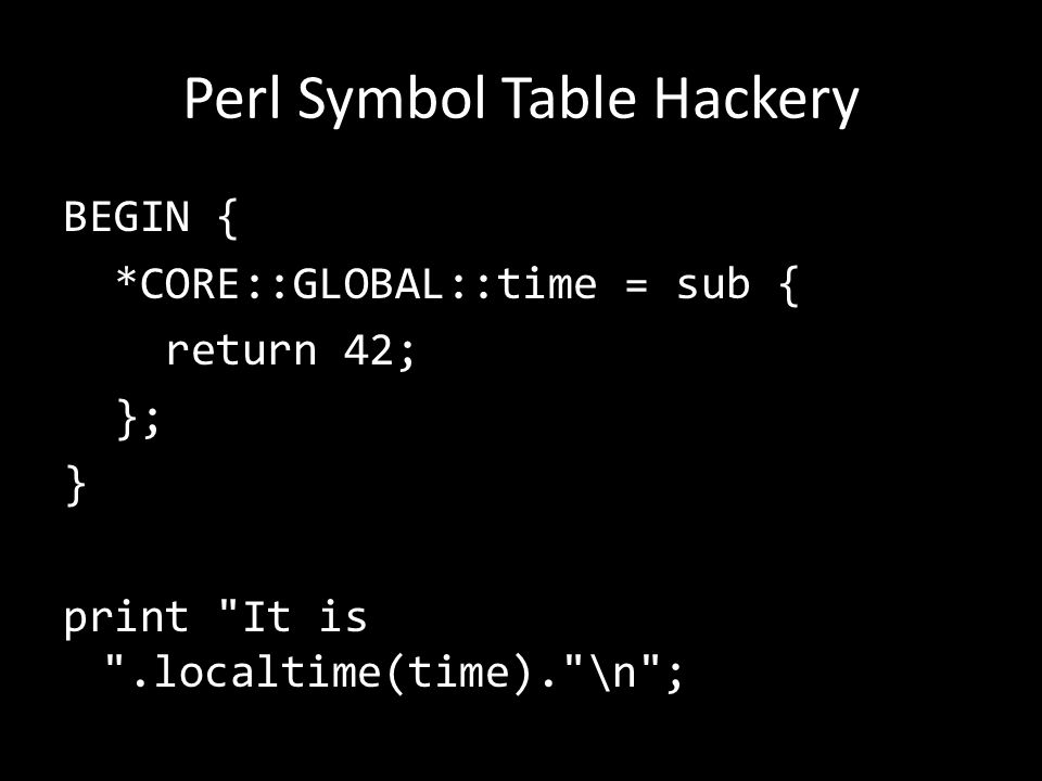 Perl Symbol Table Hackery BEGIN { *CORE::GLOBAL::time = sub { return 42; }; } print It is .localtime(time). \n ; It is Wed Dec 31 19:00:42 1969