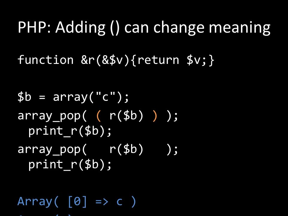 PHP: Adding () can change meaning function &r(&$v){return $v;} $b = array( c ); array_pop( ( r($b) ) ); print_r($b); array_pop( r($b) ); print_r($b); Array( [0] => c ) Array( )