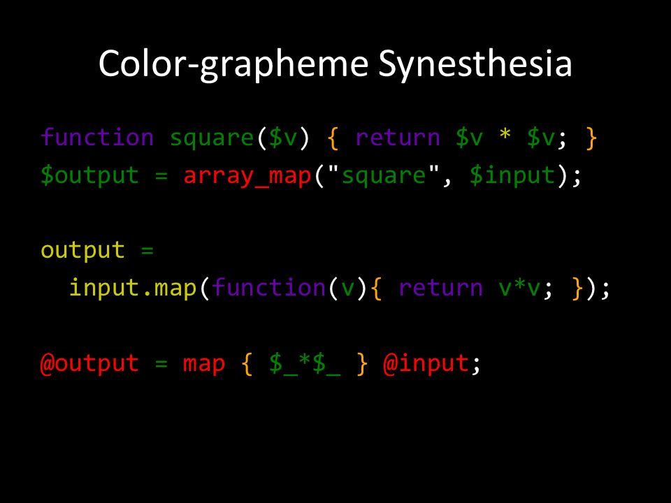 Color-grapheme Synesthesia function square($v) { return $v * $v; } $output = array_map( square , $input); output = input.map(function(v){ return v*v; }); @output = map { $_*$_ } @input;