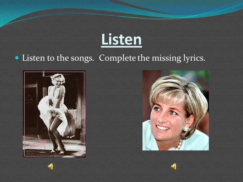 Listen Listen to the songs. Complete the missing lyrics.