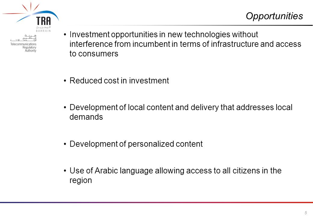 5 Commercial in Confidence Opportunities Investment opportunities in new technologies without interference from incumbent in terms of infrastructure and access to consumers Reduced cost in investment Development of local content and delivery that addresses local demands Development of personalized content Use of Arabic language allowing access to all citizens in the region