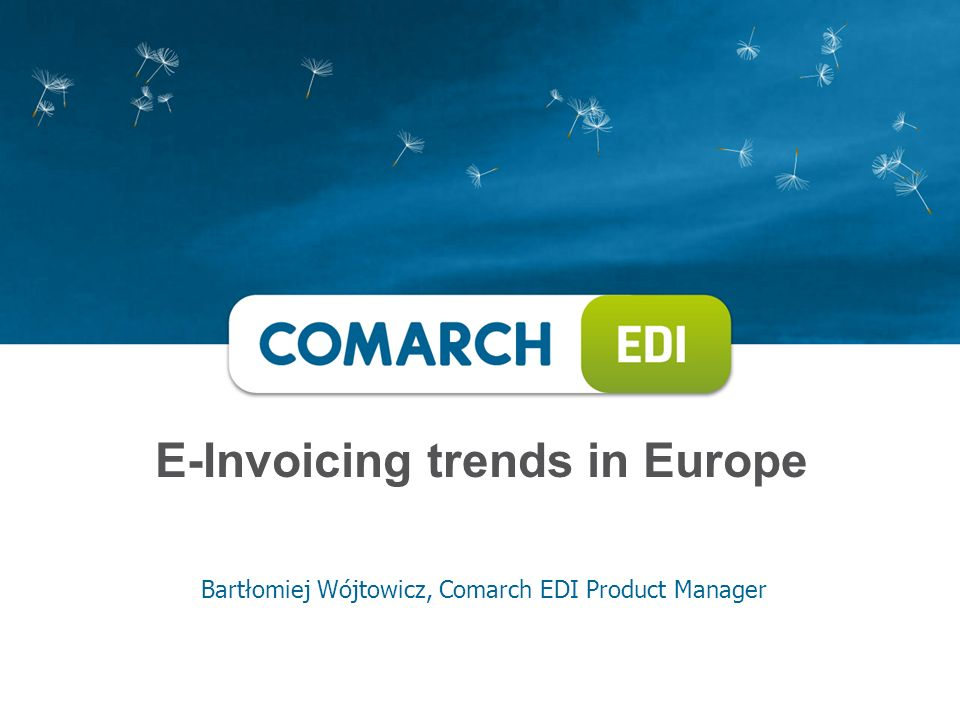 E-Invoicing trends in Europe Bartłomiej Wójtowicz, Comarch EDI Product Manager