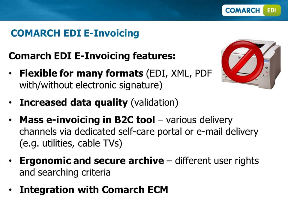 Comarch EDI E-Invoicing features: Flexible for many formats (EDI, XML, PDF with/without electronic signature) Increased data quality (validation) Mass e-invoicing in B2C tool – various delivery channels via dedicated self-care portal or  delivery (e.g.
