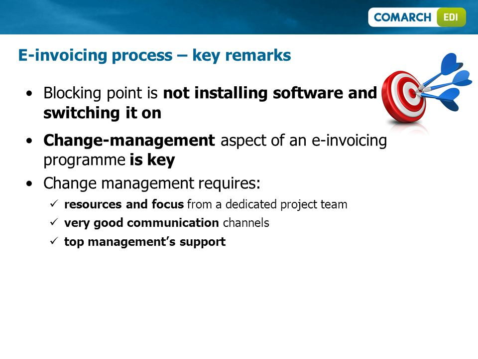 Blocking point is not installing software and switching it on Change-management aspect of an e-invoicing programme is key Change management requires: resources and focus from a dedicated project team very good communication channels top managements support E-invoicing process – key remarks