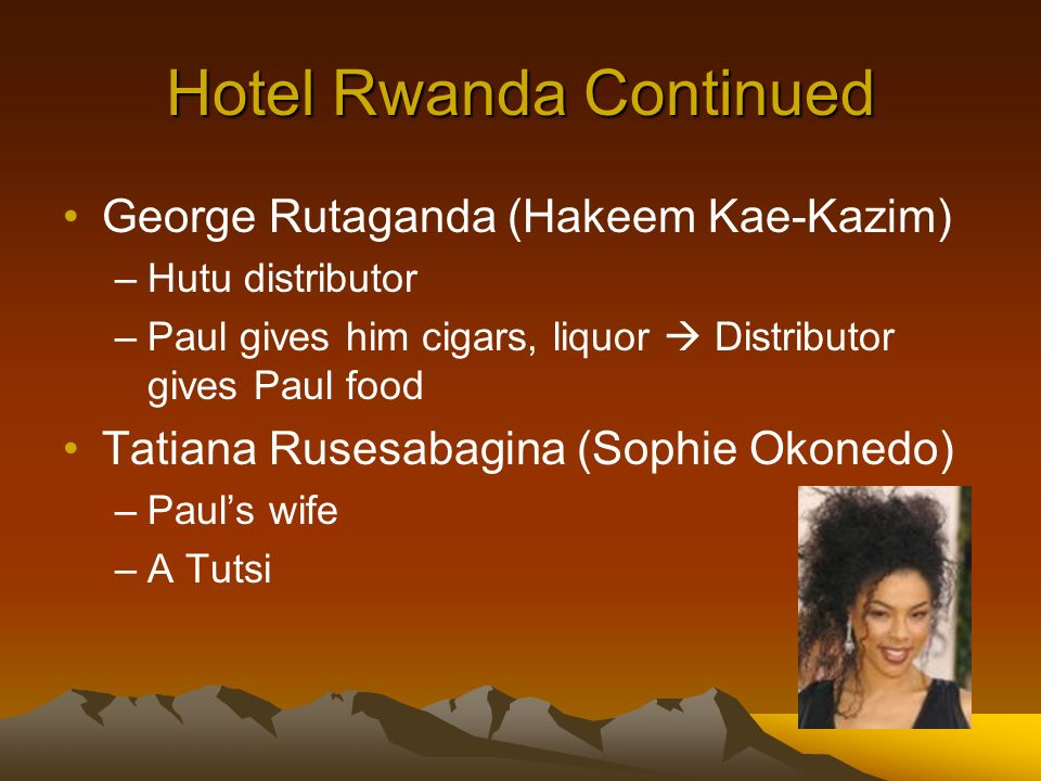 Hotel Rwanda Continued George Rutaganda (Hakeem Kae-Kazim) –Hutu distributor –Paul gives him cigars, liquor Distributor gives Paul food Tatiana Rusesabagina (Sophie Okonedo) –Pauls wife –A Tutsi