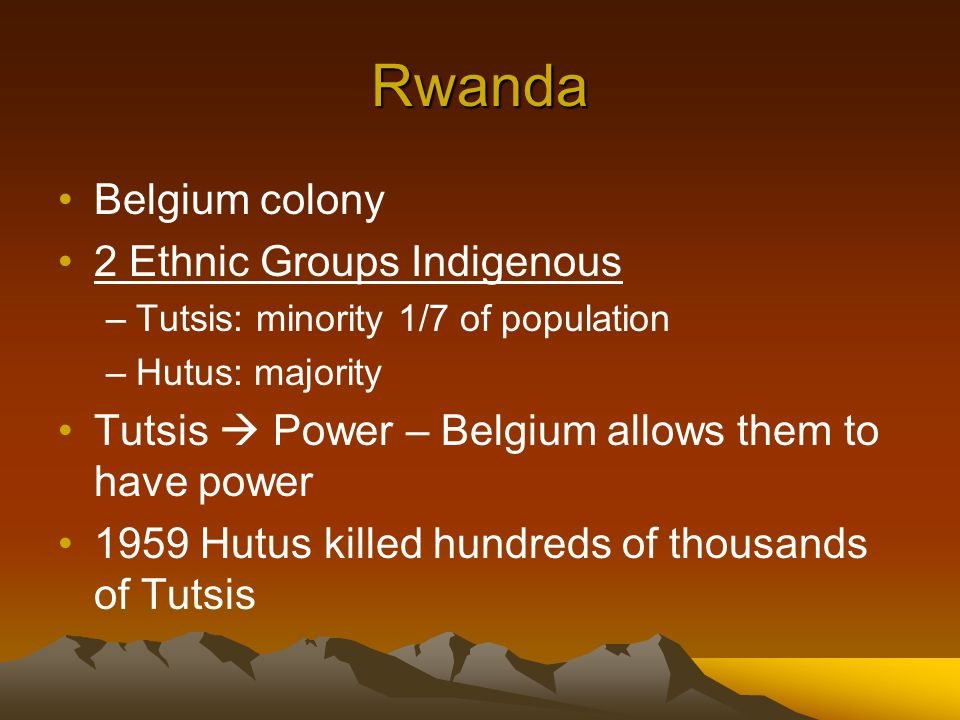 Rwanda Belgium colony 2 Ethnic Groups Indigenous –Tutsis: minority 1/7 of population –Hutus: majority Tutsis Power – Belgium allows them to have power 1959 Hutus killed hundreds of thousands of Tutsis