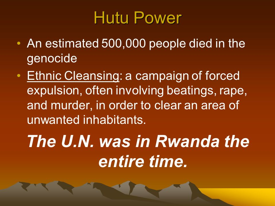 Hutu Power An estimated 500,000 people died in the genocide Ethnic Cleansing: a campaign of forced expulsion, often involving beatings, rape, and murder, in order to clear an area of unwanted inhabitants.