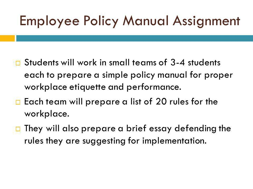 Employee Policy Manual Assignment Students will work in small teams of 3-4 students each to prepare a simple policy manual for proper workplace etiquette and performance.