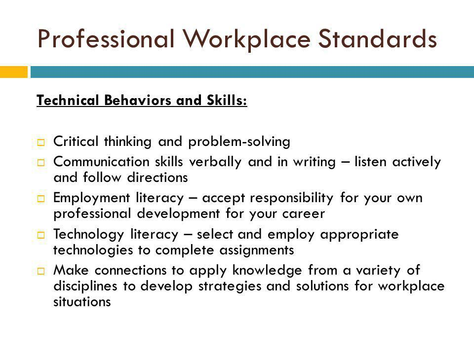 Professional Workplace Standards Technical Behaviors and Skills: Critical thinking and problem-solving Communication skills verbally and in writing – listen actively and follow directions Employment literacy – accept responsibility for your own professional development for your career Technology literacy – select and employ appropriate technologies to complete assignments Make connections to apply knowledge from a variety of disciplines to develop strategies and solutions for workplace situations