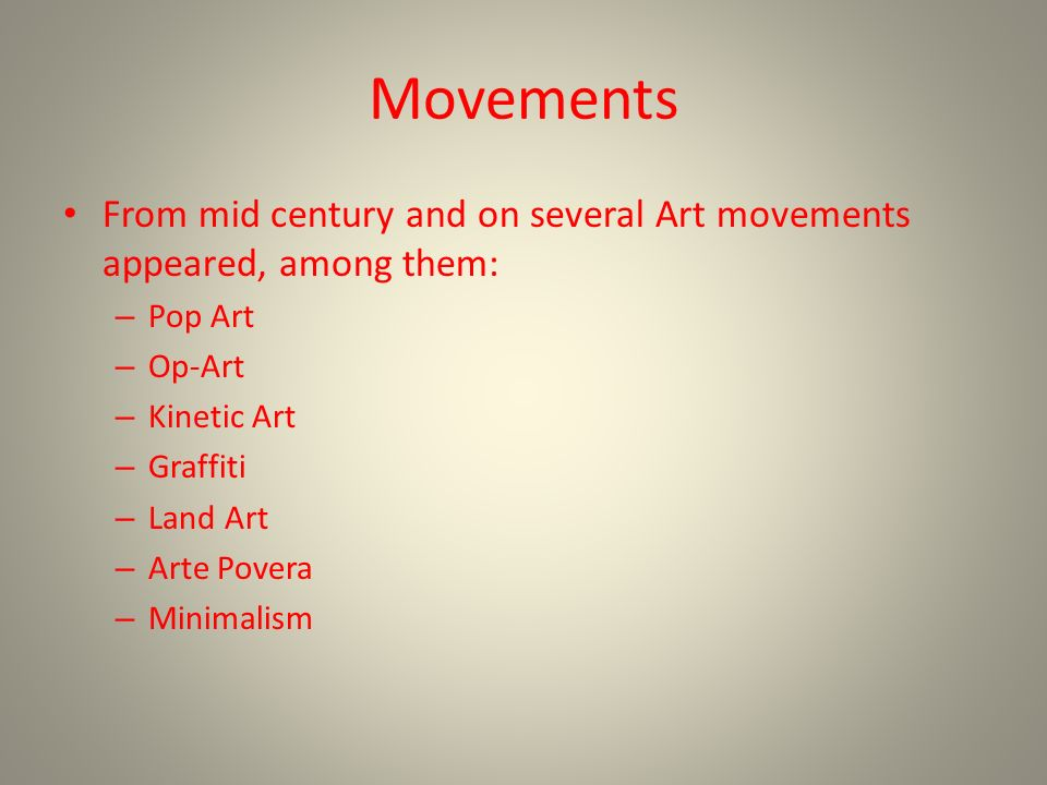 Movements From mid century and on several Art movements appeared, among them: – Pop Art – Op-Art – Kinetic Art – Graffiti – Land Art – Arte Povera – Minimalism