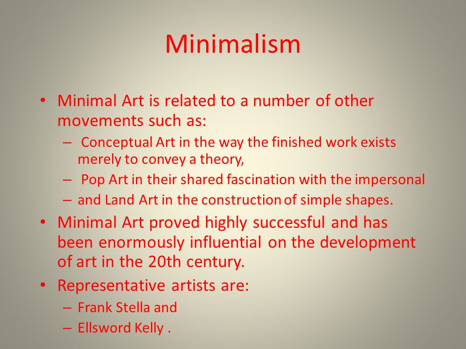Minimalism Minimal Art is related to a number of other movements such as: – Conceptual Art in the way the finished work exists merely to convey a theory, – Pop Art in their shared fascination with the impersonal – and Land Art in the construction of simple shapes.