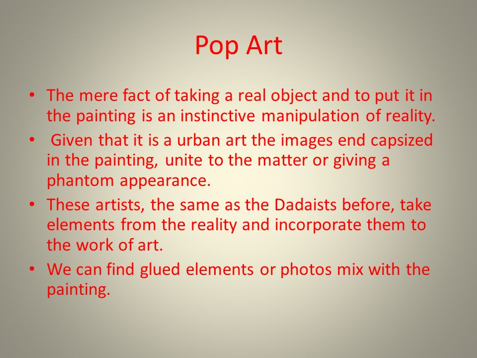 Pop Art The mere fact of taking a real object and to put it in the painting is an instinctive manipulation of reality.