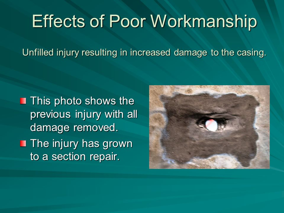 Effects of Poor Workmanship Unfilled injury resulting in increased damage to the casing.