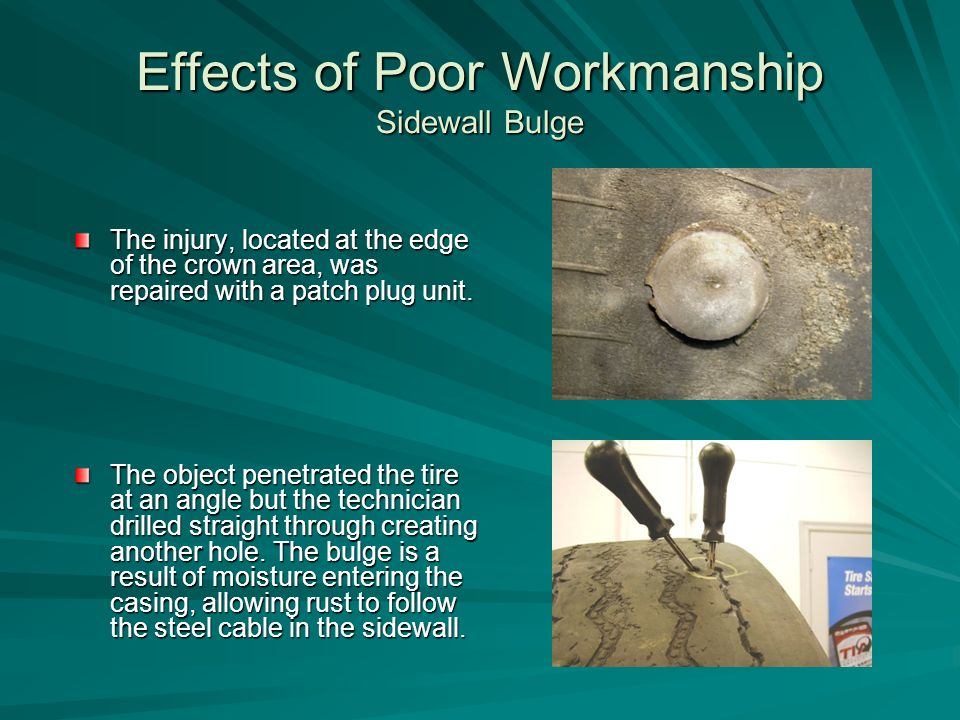 Effects of Poor Workmanship Sidewall Bulge The injury, located at the edge of the crown area, was repaired with a patch plug unit.