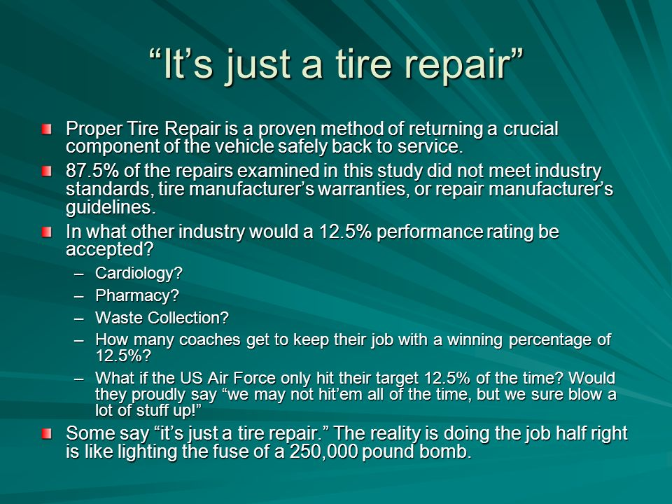Its just a tire repair Proper Tire Repair is a proven method of returning a crucial component of the vehicle safely back to service.