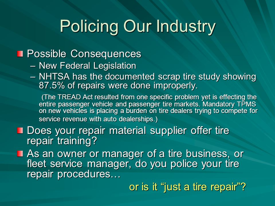 Policing Our Industry Possible Consequences –New Federal Legislation –NHTSA has the documented scrap tire study showing 87.5% of repairs were done improperly.
