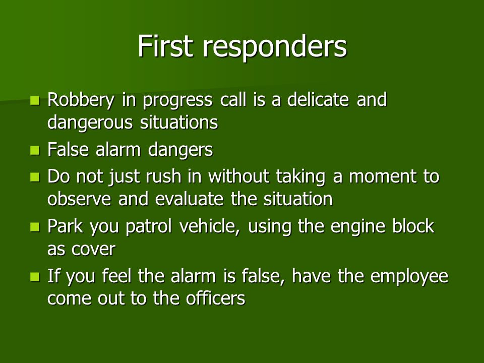 First responders Robbery in progress call is a delicate and dangerous situations Robbery in progress call is a delicate and dangerous situations False alarm dangers False alarm dangers Do not just rush in without taking a moment to observe and evaluate the situation Do not just rush in without taking a moment to observe and evaluate the situation Park you patrol vehicle, using the engine block as cover Park you patrol vehicle, using the engine block as cover If you feel the alarm is false, have the employee come out to the officers If you feel the alarm is false, have the employee come out to the officers