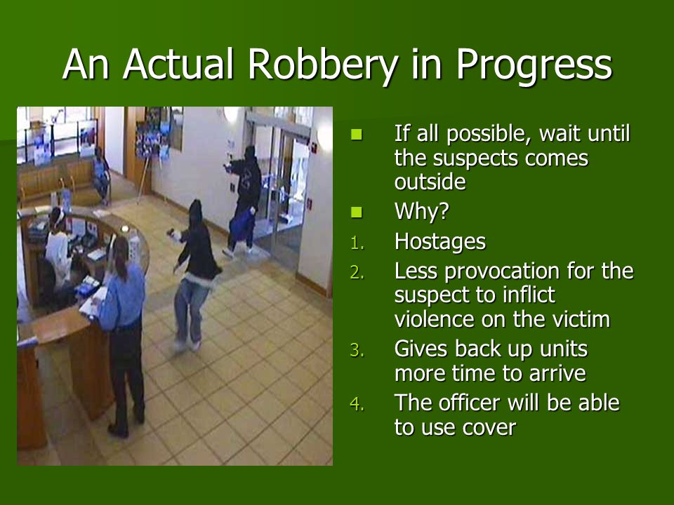 An Actual Robbery in Progress If all possible, wait until the suspects comes outside If all possible, wait until the suspects comes outside Why.