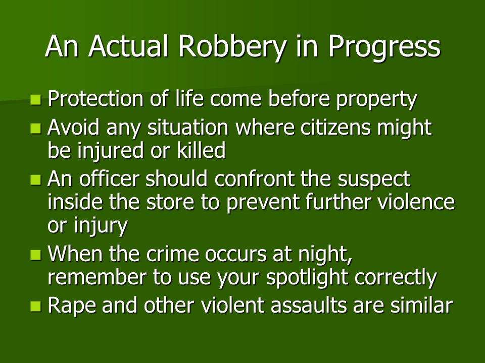 An Actual Robbery in Progress Protection of life come before property Protection of life come before property Avoid any situation where citizens might be injured or killed Avoid any situation where citizens might be injured or killed An officer should confront the suspect inside the store to prevent further violence or injury An officer should confront the suspect inside the store to prevent further violence or injury When the crime occurs at night, remember to use your spotlight correctly When the crime occurs at night, remember to use your spotlight correctly Rape and other violent assaults are similar Rape and other violent assaults are similar
