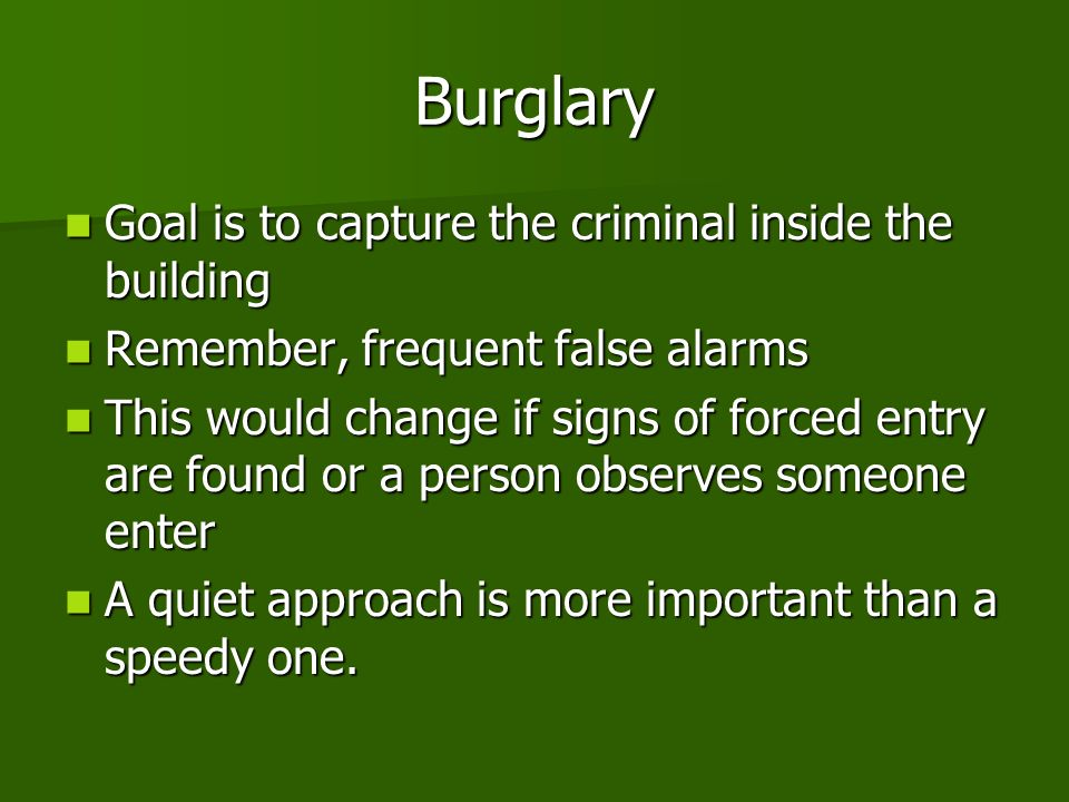 Burglary Goal is to capture the criminal inside the building Goal is to capture the criminal inside the building Remember, frequent false alarms Remember, frequent false alarms This would change if signs of forced entry are found or a person observes someone enter This would change if signs of forced entry are found or a person observes someone enter A quiet approach is more important than a speedy one.