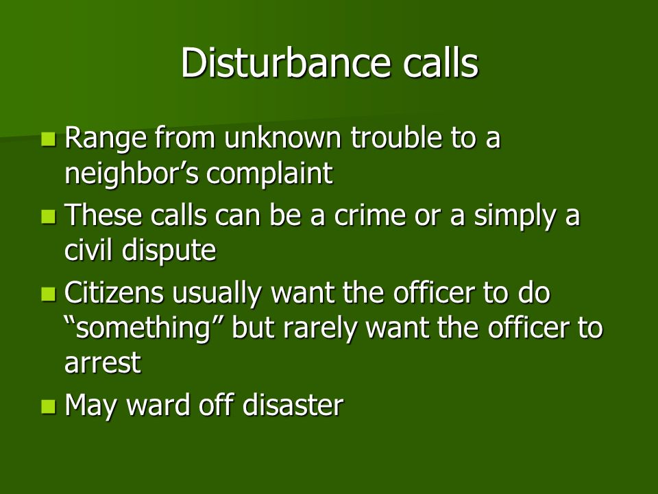 Disturbance calls Range from unknown trouble to a neighbors complaint Range from unknown trouble to a neighbors complaint These calls can be a crime or a simply a civil dispute These calls can be a crime or a simply a civil dispute Citizens usually want the officer to do something but rarely want the officer to arrest Citizens usually want the officer to do something but rarely want the officer to arrest May ward off disaster May ward off disaster