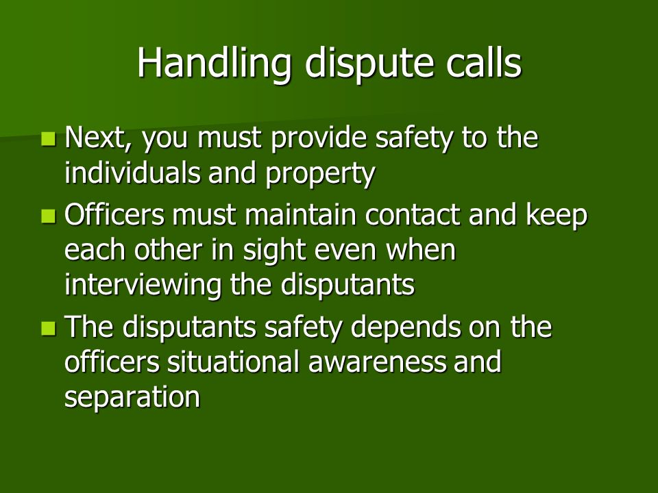 Handling dispute calls Next, you must provide safety to the individuals and property Next, you must provide safety to the individuals and property Officers must maintain contact and keep each other in sight even when interviewing the disputants Officers must maintain contact and keep each other in sight even when interviewing the disputants The disputants safety depends on the officers situational awareness and separation The disputants safety depends on the officers situational awareness and separation