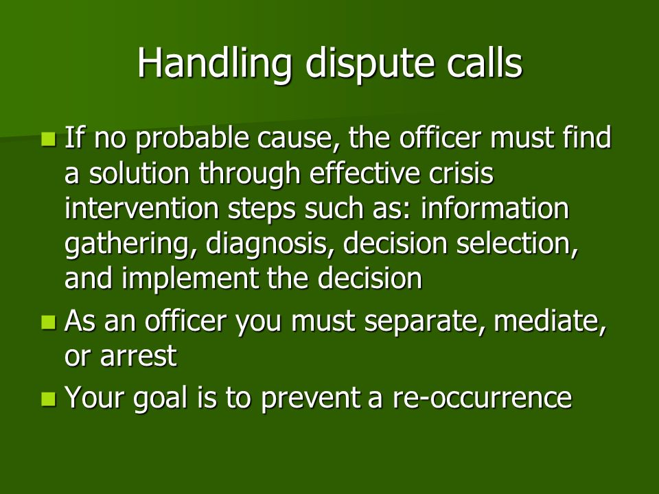 Handling dispute calls If no probable cause, the officer must find a solution through effective crisis intervention steps such as: information gathering, diagnosis, decision selection, and implement the decision If no probable cause, the officer must find a solution through effective crisis intervention steps such as: information gathering, diagnosis, decision selection, and implement the decision As an officer you must separate, mediate, or arrest As an officer you must separate, mediate, or arrest Your goal is to prevent a re-occurrence Your goal is to prevent a re-occurrence