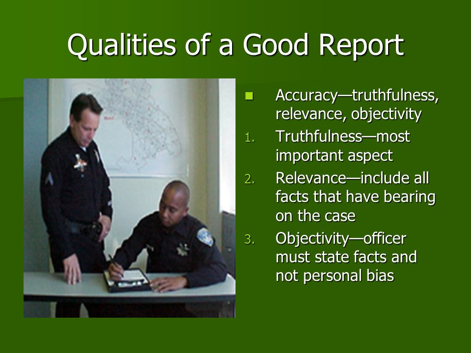 Qualities of a Good Report Accuracytruthfulness, relevance, objectivity Accuracytruthfulness, relevance, objectivity 1.