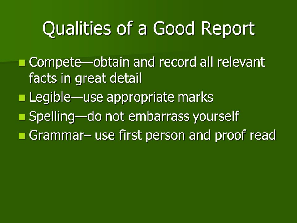 Qualities of a Good Report Competeobtain and record all relevant facts in great detail Competeobtain and record all relevant facts in great detail Legibleuse appropriate marks Legibleuse appropriate marks Spellingdo not embarrass yourself Spellingdo not embarrass yourself Grammar– use first person and proof read Grammar– use first person and proof read