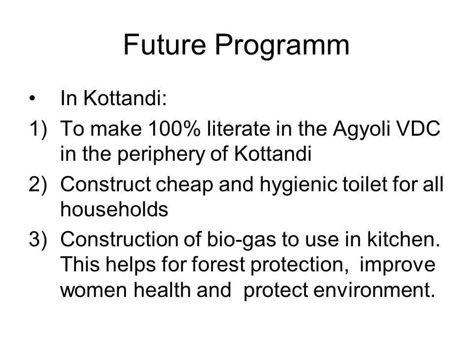 Future Programm In Kottandi: 1)To make 100% literate in the Agyoli VDC in the periphery of Kottandi 2)Construct cheap and hygienic toilet for all households 3)Construction of bio-gas to use in kitchen.