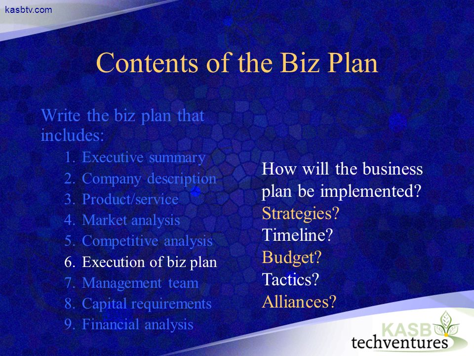kasbtv.com Contents of the Biz Plan Write the biz plan that includes: 1.Executive summary 2.Company description 3.Product/service 4.Market analysis 5.Competitive analysis 6.Execution of biz plan 7.Management team 8.Capital requirements 9.Financial analysis How will the business plan be implemented.