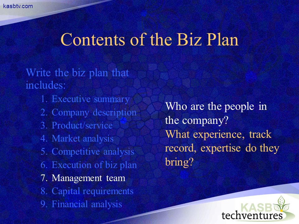 kasbtv.com Contents of the Biz Plan Write the biz plan that includes: 1.Executive summary 2.Company description 3.Product/service 4.Market analysis 5.Competitive analysis 6.Execution of biz plan 7.Management team 8.Capital requirements 9.Financial analysis Who are the people in the company.