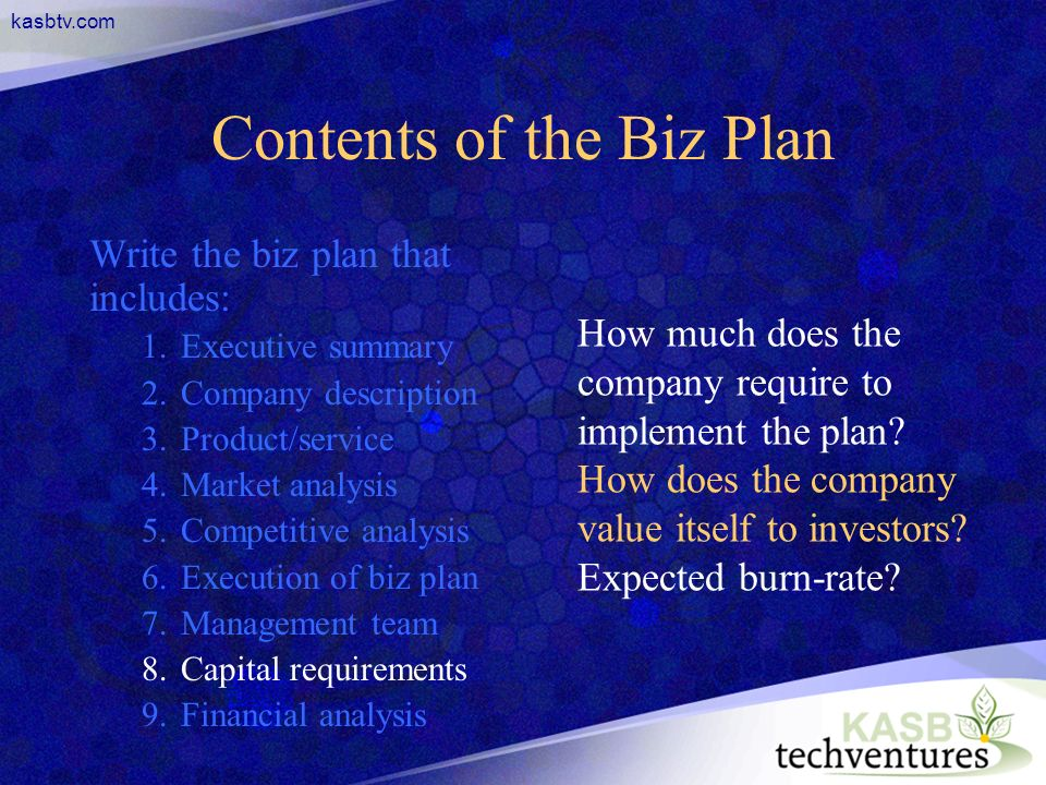 kasbtv.com Contents of the Biz Plan Write the biz plan that includes: 1.Executive summary 2.Company description 3.Product/service 4.Market analysis 5.Competitive analysis 6.Execution of biz plan 7.Management team 8.Capital requirements 9.Financial analysis How much does the company require to implement the plan.