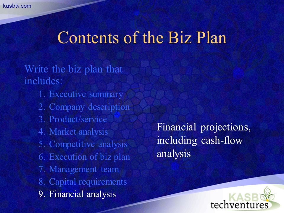 kasbtv.com Contents of the Biz Plan Write the biz plan that includes: 1.Executive summary 2.Company description 3.Product/service 4.Market analysis 5.Competitive analysis 6.Execution of biz plan 7.Management team 8.Capital requirements 9.Financial analysis Financial projections, including cash-flow analysis