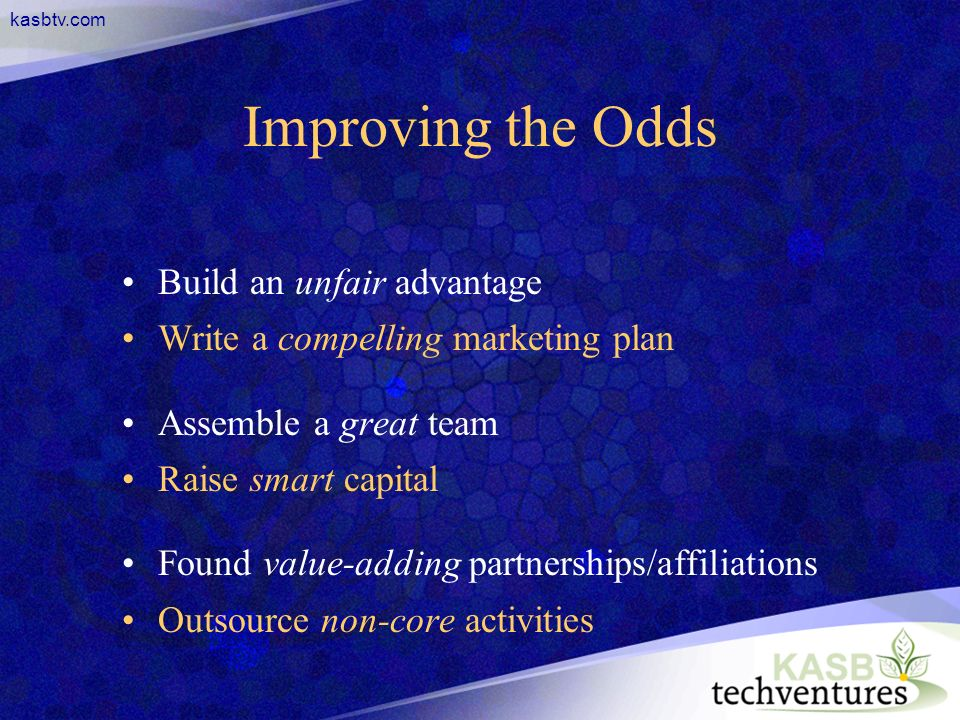 kasbtv.com Improving the Odds Build an unfair advantage Write a compelling marketing plan Assemble a great team Raise smart capital Found value-adding partnerships/affiliations Outsource non-core activities
