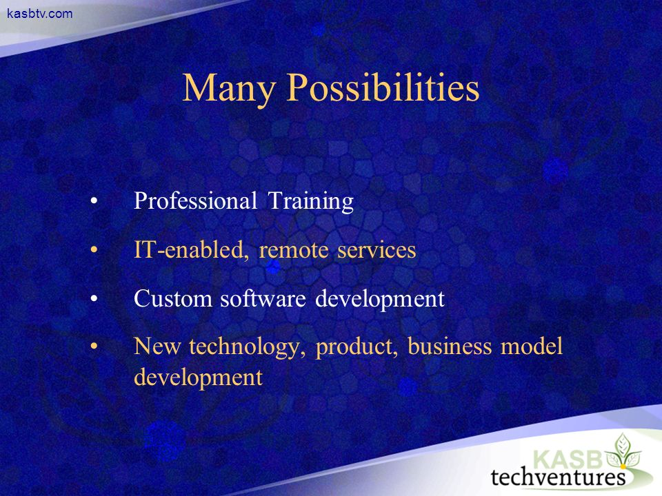 kasbtv.com Many Possibilities Professional Training IT-enabled, remote services Custom software development New technology, product, business model development