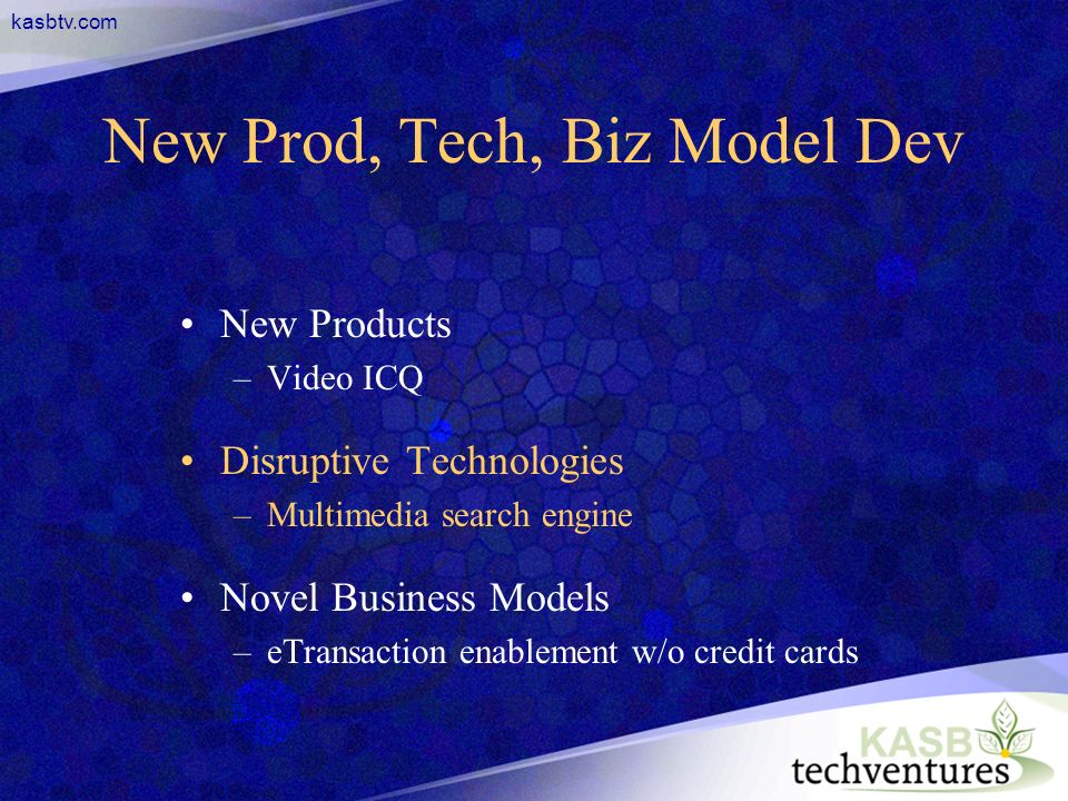 kasbtv.com New Prod, Tech, Biz Model Dev New Products –Video ICQ Disruptive Technologies –Multimedia search engine Novel Business Models –eTransaction enablement w/o credit cards