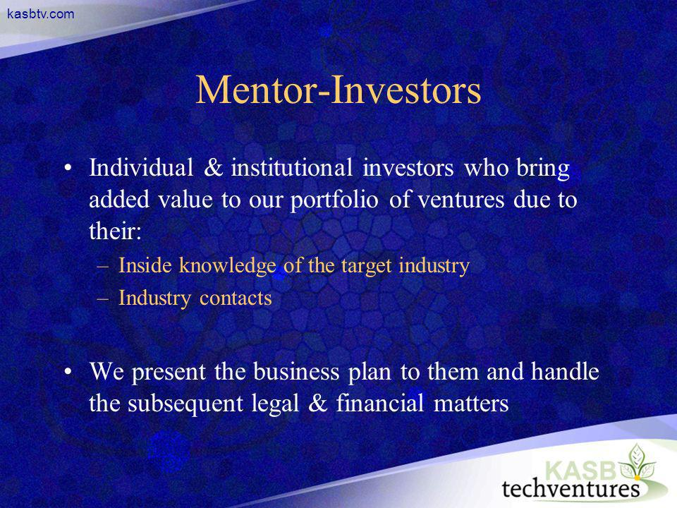 kasbtv.com Mentor-Investors Individual & institutional investors who bring added value to our portfolio of ventures due to their: –Inside knowledge of the target industry –Industry contacts We present the business plan to them and handle the subsequent legal & financial matters