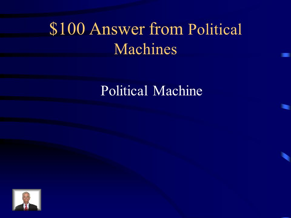 $100 Question from Political Machines An Organization that influences enough votes to control a local government is