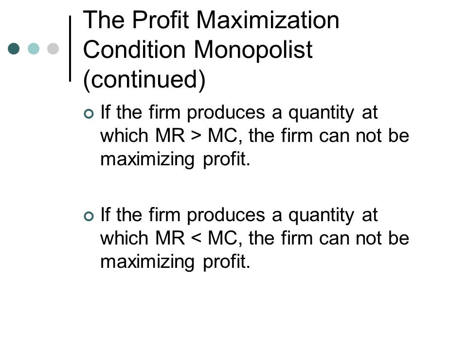 The Profit Maximization Condition Monopolist (continued) If the firm produces a quantity at which MR > MC, the firm can not be maximizing profit.