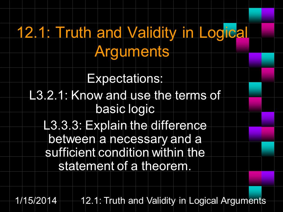 1/15/ : Truth and Validity in Logical Arguments Expectations: L3.2.1: Know and use the terms of basic logic L3.3.3: Explain the difference between a necessary and a sufficient condition within the statement of a theorem.