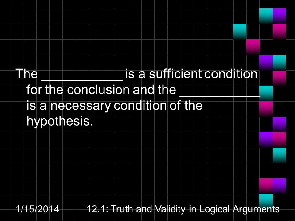1/15/ : Truth and Validity in Logical Arguments The ___________ is a sufficient condition for the conclusion and the ___________ is a necessary condition of the hypothesis.