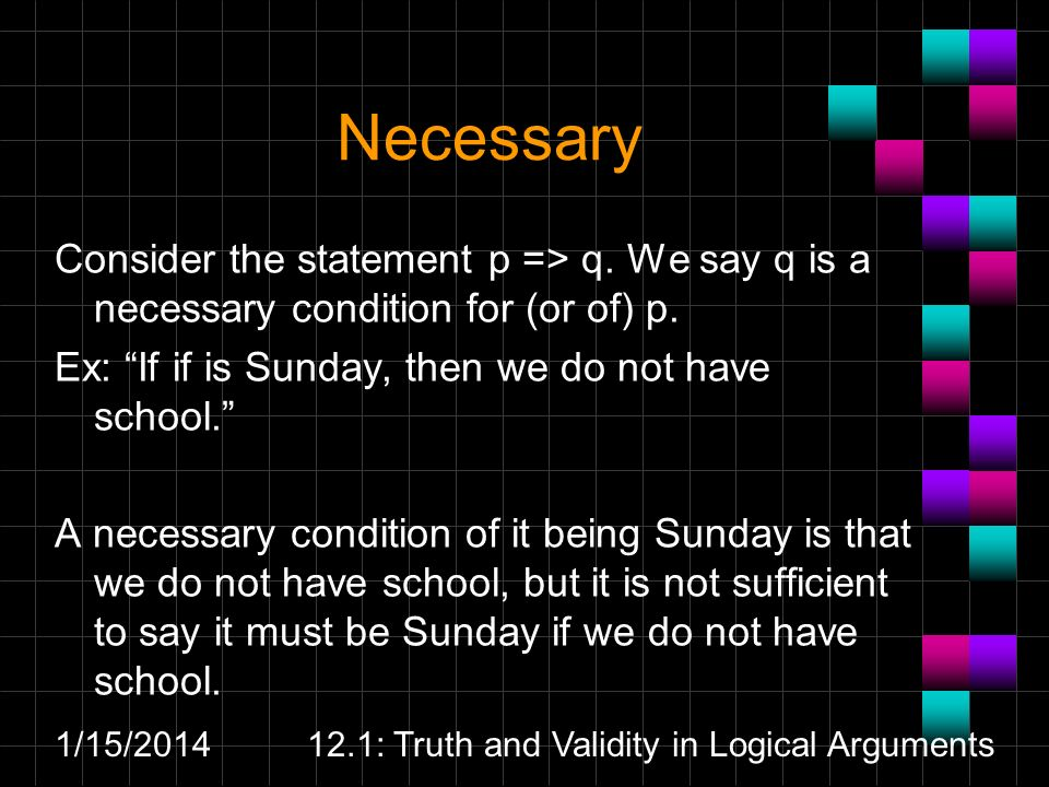 1/15/ : Truth and Validity in Logical Arguments Necessary Consider the statement p => q.